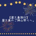 【屋久島旅行】屋久島のご神山祭りへ。